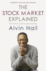 The Stock Market Explained : Your Guide to Successful Investing - Alvin D. Hall