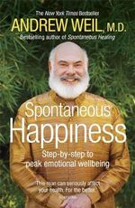 Spontaneous Happiness : Step-by-step to Peak Emotional Wellbeing - Andrew T. Weil
