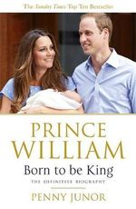 Prince William : Born to be King - Penny Junor