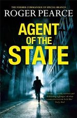 Agent of the State : A Groundbreaking New Thriller by the Former Commander of Special Branch - Roger Pearce