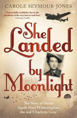 She Landed By Moonlight : The Story of Secret Agent Pearl Witherington: The Real Charlotte Gray - Carole Seymour-Jones