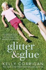 Glitter and Glue : A Compelling Memoir About One Woman's Discovery of the True Meaning of Motherhood - Kelly Corrigan