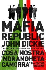 Mafia Republic : Italy's Criminal Curse. Cosa Nostra, 'Ndrangheta and Camorra from 1946 to the Present - John Dickie