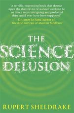 The Science Delusion : Feeling the Spirit of Enquiry - Rupert Sheldrake