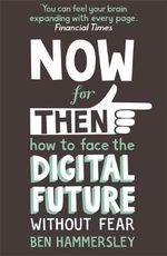 Now for Then : How to Face the Digital Future without Fear - Ben Hammersley