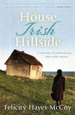 The House on an Irish Hillside : When You Know Where You've Come from, You Can See Where You're Going - Felicity Hayes-McCoy