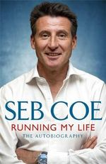 Running My Life - The Autobiography : From London 2012 to Rio 2016 - Sebastian Coe