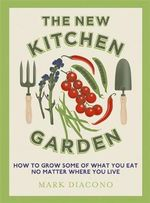 The New Kitchen Garden : How to Grow Some of What You Eat No Matter Where You Live - Mark Diacono