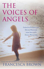 The Voices of Angels : Inspiring Stories and Divine Messages from Ireland's Angel Whisperer - Francesca Brown