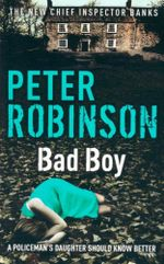 Bad Boy : The New Chief Inspector Banks  : A Policeman's Daughter Should KNow Better - Peter Robinson