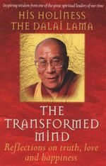 The Transformed Mind : Reflections on Truth, Love, and Happiness - His Holiness The Dalai Lama