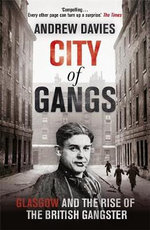 City of Gangs : Glasgow and the Rise of the British Gangster - Andrew Davies