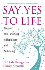 Say Yes to Life : Discover Your Pathways to Happiness and Well-being - Christy Kenneally