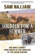 Soldier for a Summer : One Man's Journey from Dublin to the Frontline of the Libyan Uprising - Sam Najjair