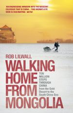 Walking Home From Mongolia : Ten Million Steps Through China, From the Gobi Desert to the South China Sea - Rob Lilwall