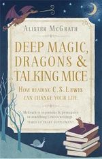 Deep Magic, Dragons and Talking Mice : How Reading C.S. Lewis Can Change Your Life - Alister McGrath