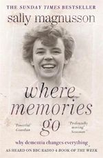 Where Memories Go : Why Dementia Changes Everything - Now with a New Chapter - Sally Magnusson