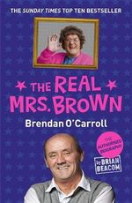 The Real Mrs. Brown : The Authorised Biography of Brendan O'Carroll - Brian Beacom