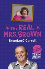 The Real Mrs Brown : The Authorised Biography of Brendan O'Carroll - Brian Beacom