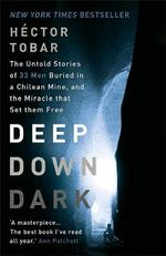Deep Down Dark : The Untold Stories of 33 Men Buried in a Chilean Mine, and the Miracle That Set Them Free - Hector Tobar
