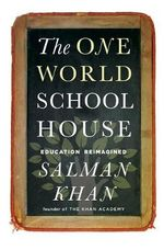 The One World Schoolhouse : Education Reimagined - Salman Khan