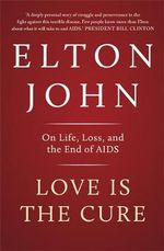 Love is the Cure : On Life, Loss and the End of AIDS - Sir Elton John