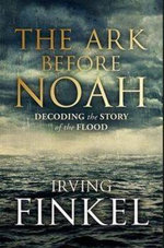 The Ark Before Noah  : Decoding Story Of Flood - Irving Finkel