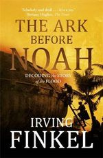 The Ark Before Noah : Decoding the Story of the Flood - Irving L. Finkel