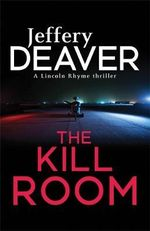 The Kill Room : The Lincoln Rhyme Series - Jeffery Deaver
