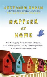 Happier at Home : Kiss More, Jump More, Abandon a Project, Read Samuel Johnson, and My Other Experiments in the Practice of Everyday Life - Gretchen Rubin