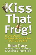 Kiss That Frog! : 12 Great Ways to Turn Negatives into Positives in Your Life and Work - Brian Tracy