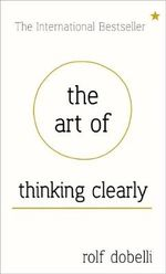 The Art of Thinking Clearly : Better Thinking, Better Decisions - Rolf Dobelli