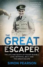 The Great Escaper : The Life and Death of Roger Bushell - Love, Betrayal, Big X and the Great Escape - Simon Pearson