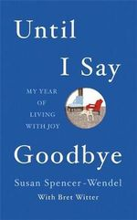 Until I Say Goodbye : My Year of Living with Joy - Susan Spencer-Wendel