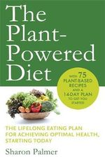 The Plant-Powered Diet : The Lifelong Eating Plan for Achieving Optimal Health, Starting Today - Sharon Palmer