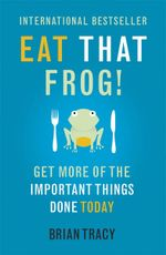 Eat That Frog! : Get More of the Important Things Done - Today! - Brian Tracy