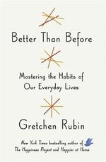 Better Than Before : Mastering the Habits of Our Everyday Lives - Gretchen Rubin