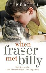 When Fraser Met Billy : How the Love of A Cat Transformed My Little Boy's Life - Louise Booth