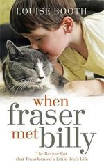 When Fraser Met Billy : The Rescue Cat that Transformed a Little Boy's Life - Louise Booth
