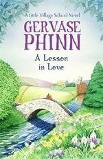 A Lesson in Love : A Little Village School Novel - Gervase Phinn