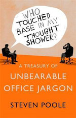 Who Touched Base in My Thought Shower? : A Treasury of Unbearable Office Jargon - Steven Poole