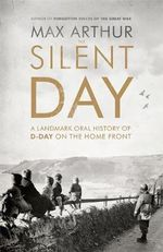 The Silent Day : A Landmark Oral History of D-Day on the Home Front - Max Arthur