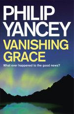 Vanishing Grace : Whatever Happened to the Good News - Philip Yancey