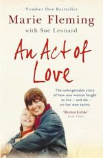An Act of Love : One Woman's Remarkable Life Story and Her Fight for the Right to Die with Dignity - Marie Fleming