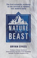 The Nature of the Beast : The first genetic evidence on the survival of apemen, yeti, bigfoot and other mysterious creatures into modern times - Bryan Sykes