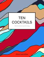 Ten Cocktails : The Art of Convivial Drinking - Alice Lascelles