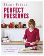 Perfect Preserves : 100 Delicious Ways to Preserve Fruit and Vegetables - Thane Prince