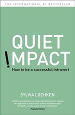 Quiet Impact : How To Be A Successful Introvert - Sylvia Loehken