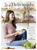 Deliciously Ella : Awesome Ingredients, Incredible Food That You and Your Body Will Love - Ella Woodward
