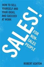 Sales for Non-Salespeople : How to Sell Yourself and Your Ideas, and Succeed at Work - Robert Ashton